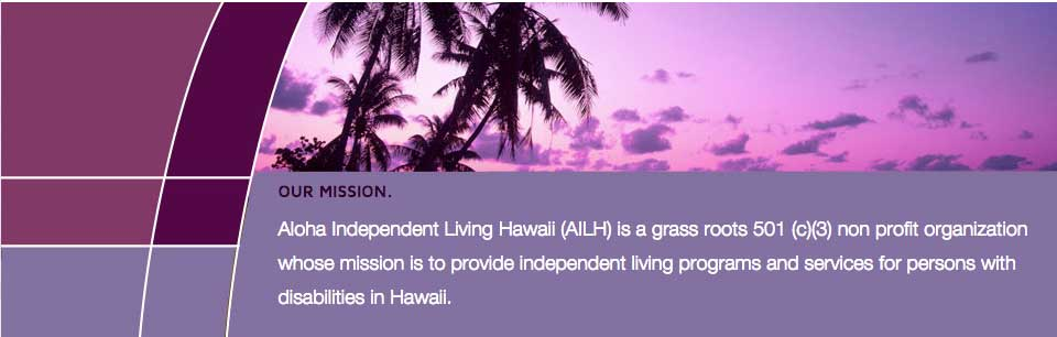 Aloha-Independent-Living-Hawaii is a grass roots 501 (c)(3) nonprofit organization whose mission it is to provide independent living programs and services for persons with disabilities in Hawaii.